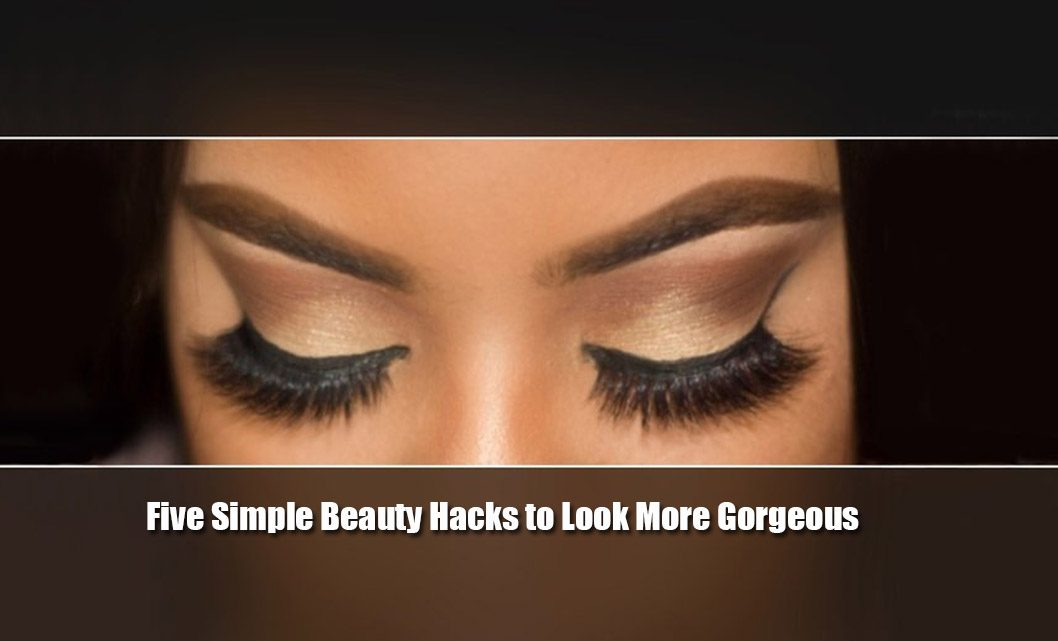 Five Simple Beauty Hacks to Look More Gorgeous